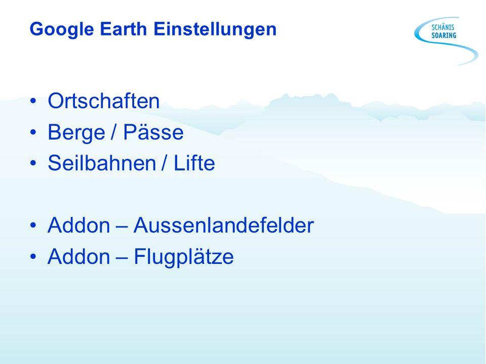 Google Earth Einstellungen Ortschaften Berge / Pässe Seilbahnen / Lifte Addon – Aussenlandefelder Addon – Flugplätze