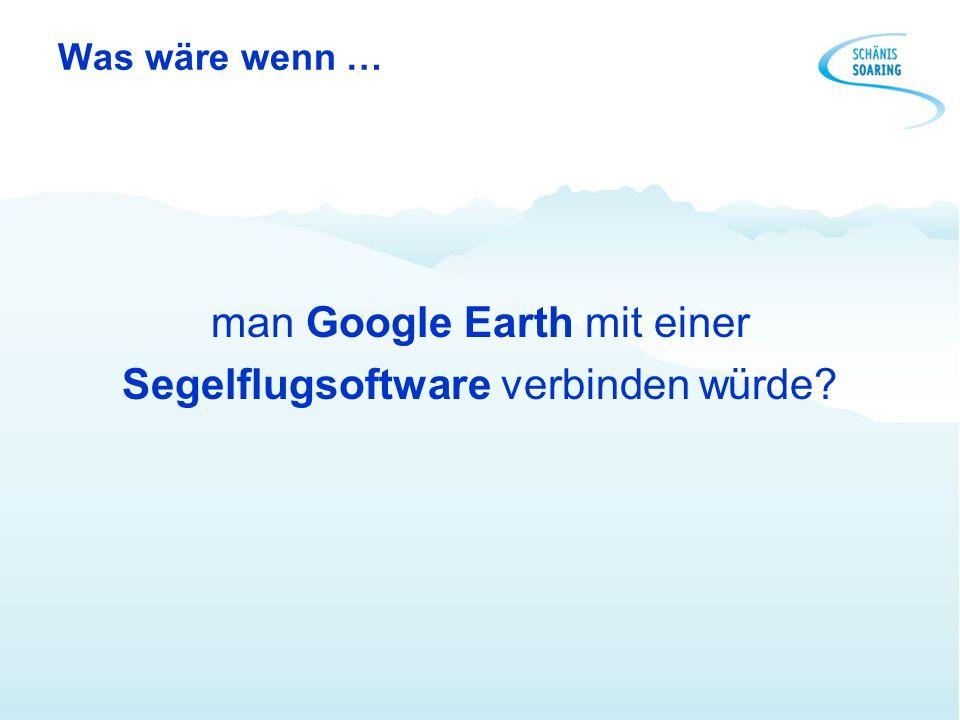 Was wäre wenn … man Google Earth mit einer Segelflugsoftware verbinden würde?