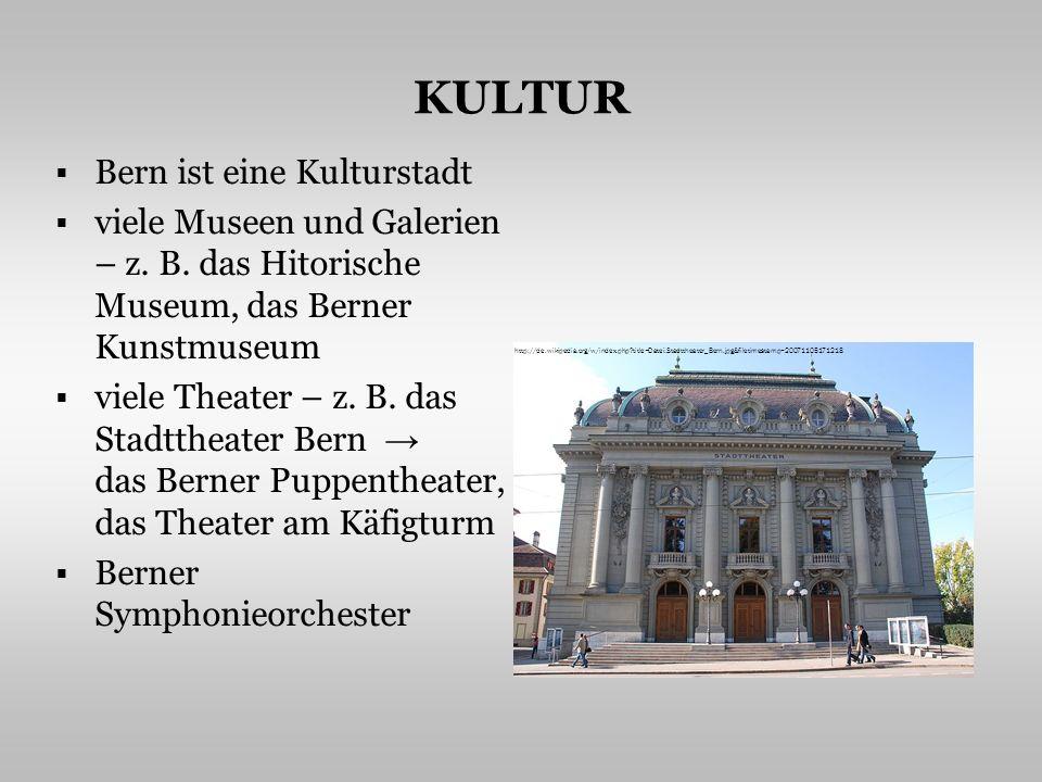 KULTUR Bern ist eine Kulturstadt viele Museen und Galerien – z. B. das Hitorische Museum, das Berner Kunstmuseum viele Theater – z. B. das Stadttheate