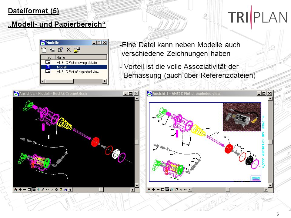 6 Dateiformat (5) Modell- und Papierbereich -Eine Datei kann neben Modelle auch verschiedene Zeichnungen haben - Vorteil ist die volle Assoziativität der Bemassung (auch über Referenzdateien)