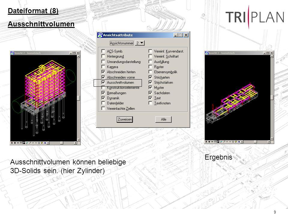 9 Dateiformat (8) Ausschnittvolumen Ausschnittvolumen können beliebige 3D-Solids sein. (hier Zylinder) Ergebnis