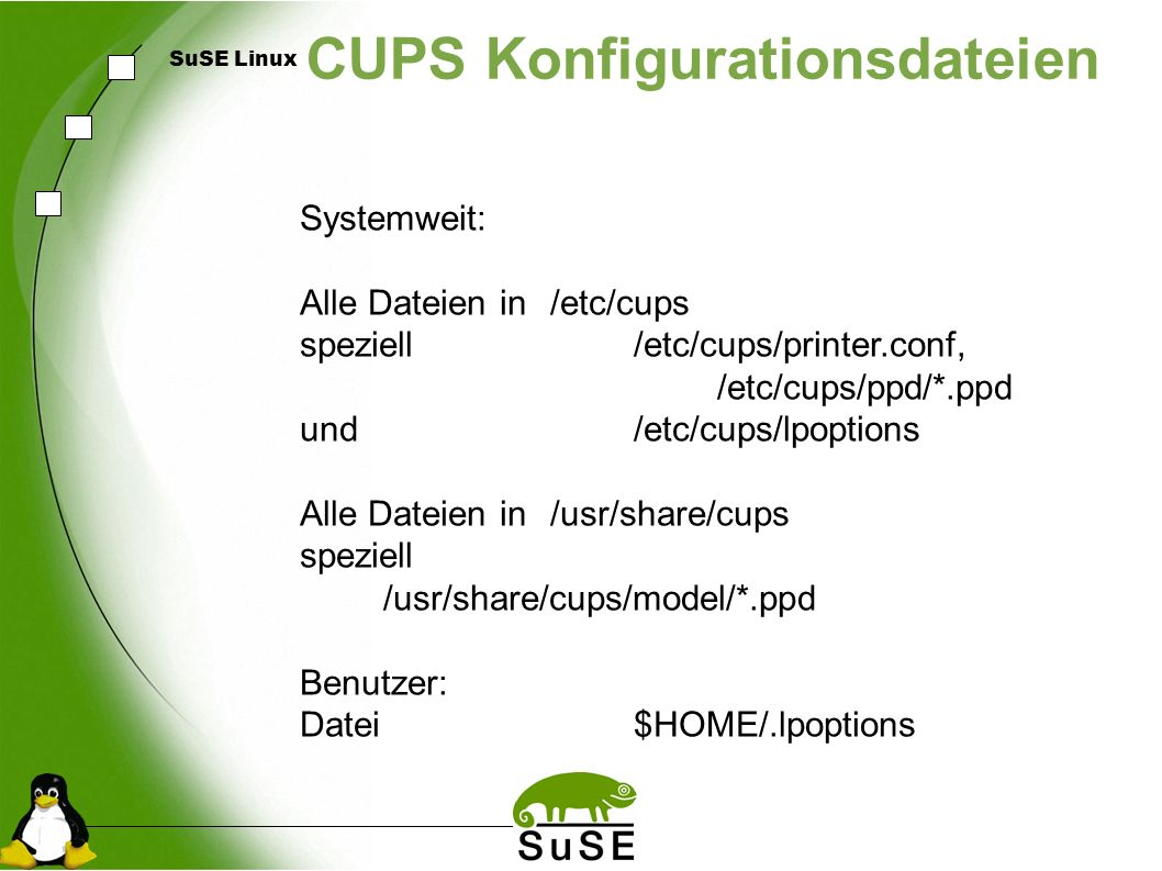 SuSE Linux CUPS Konfigurationsdateien Systemweit: Alle Dateien in/etc/cups speziell/etc/cups/printer.conf, /etc/cups/ppd/*.ppd und/etc/cups/lpoptions