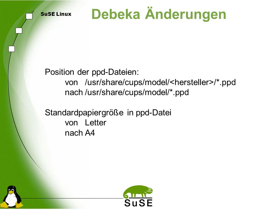 SuSE Linux Debeka Änderungen Position der ppd-Dateien: von/usr/share/cups/model/ /*.ppd nach/usr/share/cups/model/*.ppd Standardpapiergröße in ppd-Dat