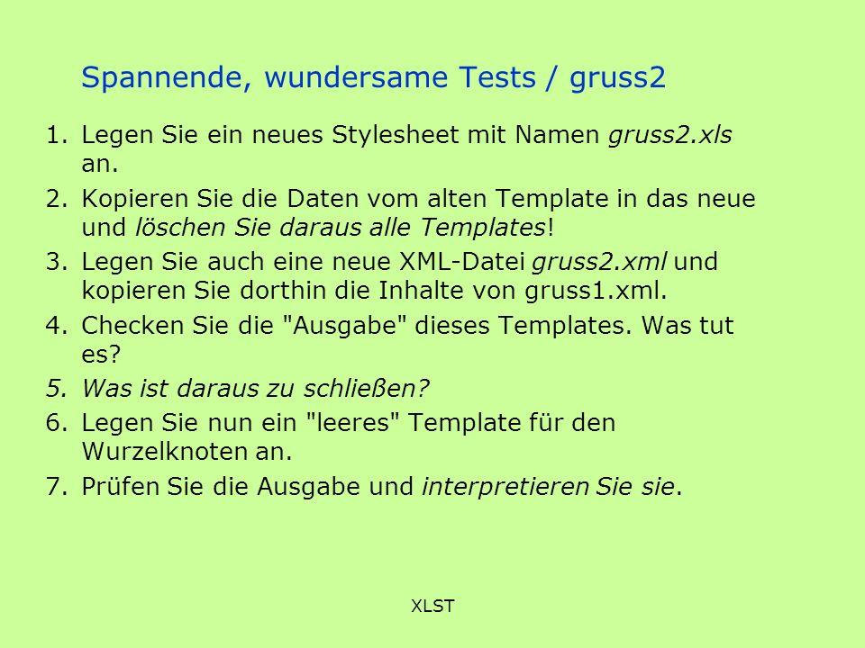 XLST Spannende, wundersame Tests / gruss2 1.Legen Sie ein neues Stylesheet mit Namen gruss2.xls an. 2.Kopieren Sie die Daten vom alten Template in das
