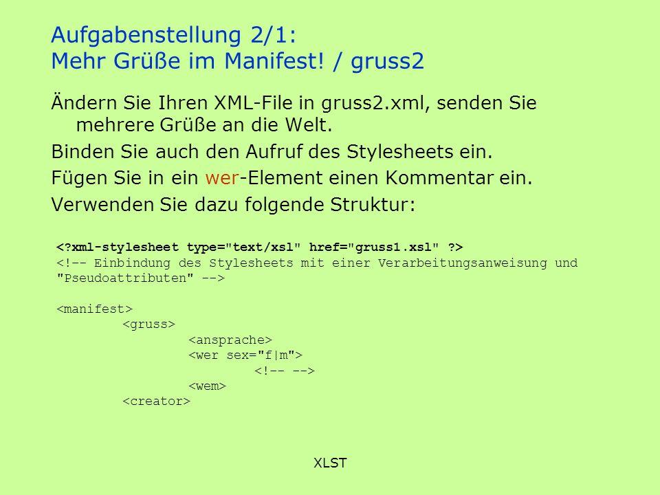 XLST Aufgabenstellung 2/1: Mehr Grüße im Manifest! / gruss2 Ändern Sie Ihren XML-File in gruss2.xml, senden Sie mehrere Grüße an die Welt. Binden Sie