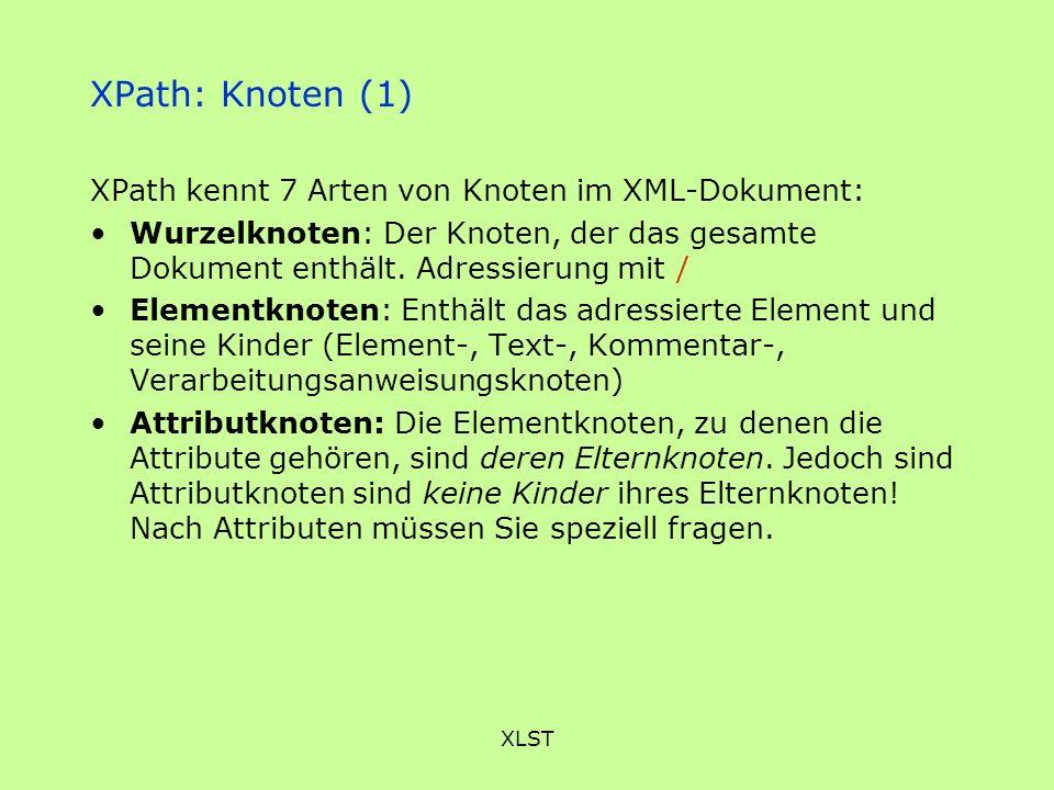 XLST XPath: Knoten (1) XPath kennt 7 Arten von Knoten im XML-Dokument: Wurzelknoten: Der Knoten, der das gesamte Dokument enthält. Adressierung mit /