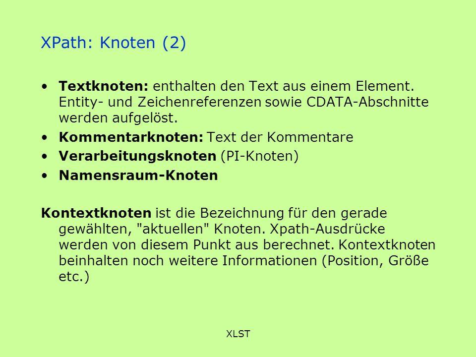 XLST XPath: Knoten (2) Textknoten: enthalten den Text aus einem Element. Entity- und Zeichenreferenzen sowie CDATA-Abschnitte werden aufgelöst. Kommen
