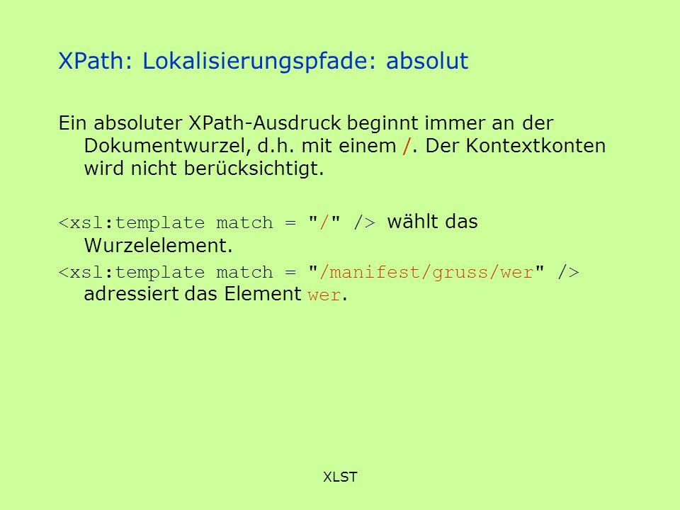 XLST XPath: Lokalisierungspfade: absolut Ein absoluter XPath-Ausdruck beginnt immer an der Dokumentwurzel, d.h. mit einem /. Der Kontextkonten wird ni