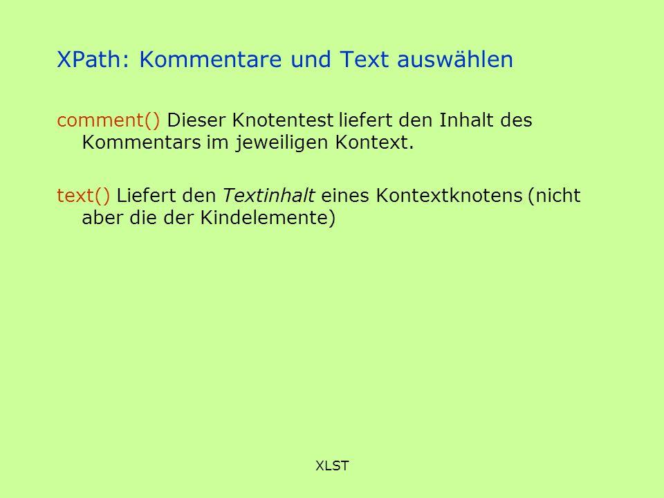 XLST XPath: Kommentare und Text auswählen comment() Dieser Knotentest liefert den Inhalt des Kommentars im jeweiligen Kontext. text() Liefert den Text