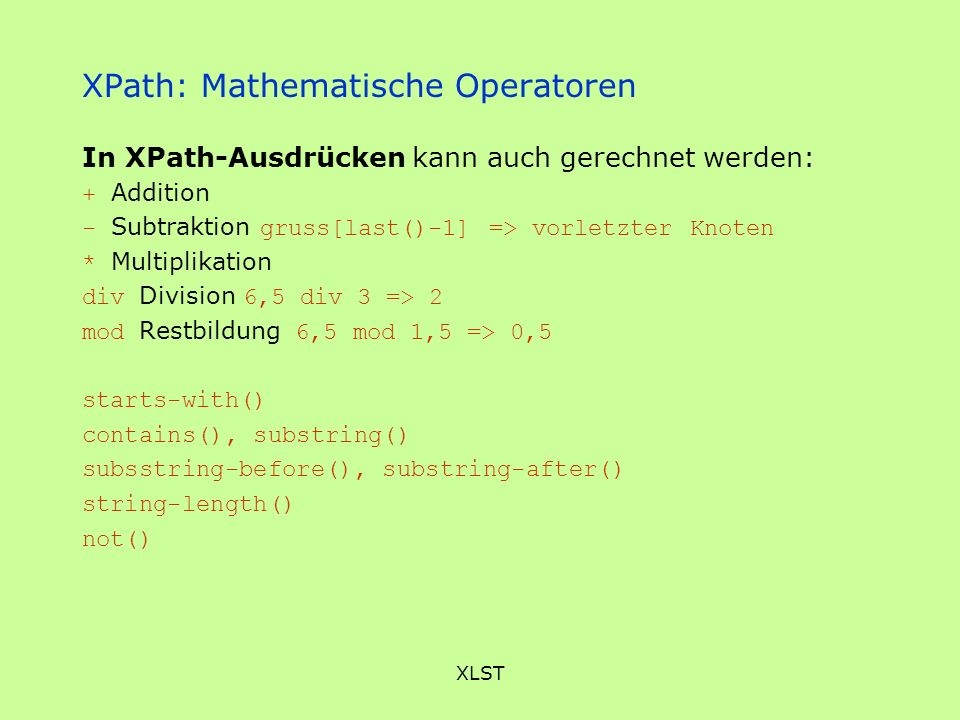 XLST XPath: Mathematische Operatoren In XPath-Ausdrücken kann auch gerechnet werden: + Addition - Subtraktion gruss[last()-1] => vorletzter Knoten * Multiplikation div Division 6,5 div 3 => 2 mod Restbildung 6,5 mod 1,5 => 0,5 starts-with() contains(), substring() subsstring-before(), substring-after() string-length() not()