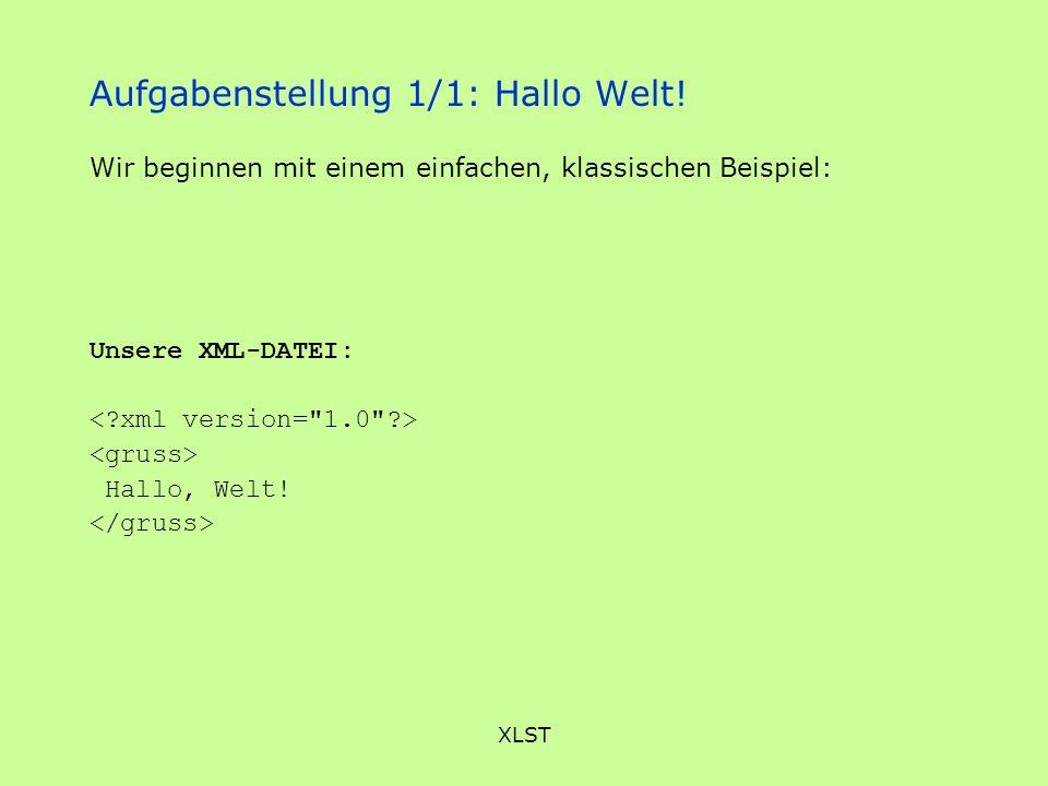 XLST Aufgabenstellung 1/1: Hallo Welt! Unsere XML-DATEI: Hallo, Welt! Wir beginnen mit einem einfachen, klassischen Beispiel: