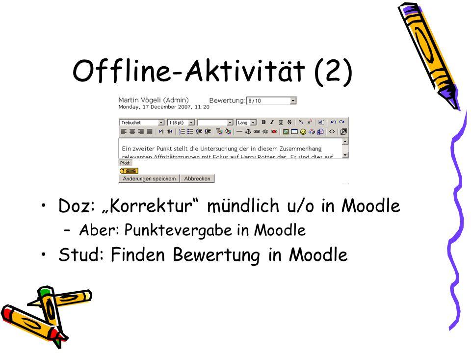 Offline-Aktivität (2) Doz: Korrektur mündlich u/o in Moodle –Aber: Punktevergabe in Moodle Stud: Finden Bewertung in Moodle