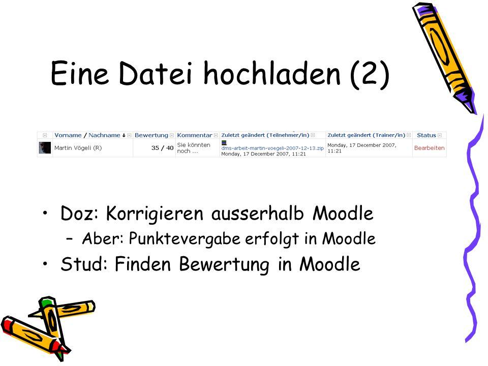 Eine Datei hochladen (2) Doz: Korrigieren ausserhalb Moodle –Aber: Punktevergabe erfolgt in Moodle Stud: Finden Bewertung in Moodle