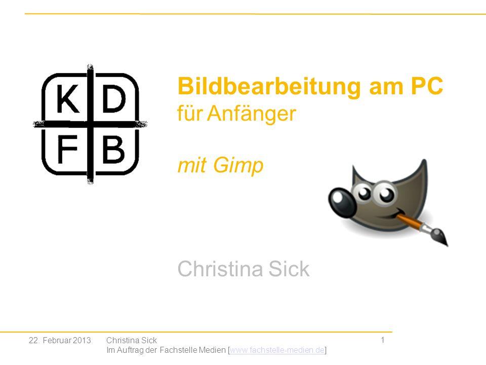 22. Februar 2013Christina Sick Im Auftrag der Fachstelle Medien [www.fachstelle-medien.de]www.fachstelle-medien.de 1 Bildbearbeitung am PC für Anfänge