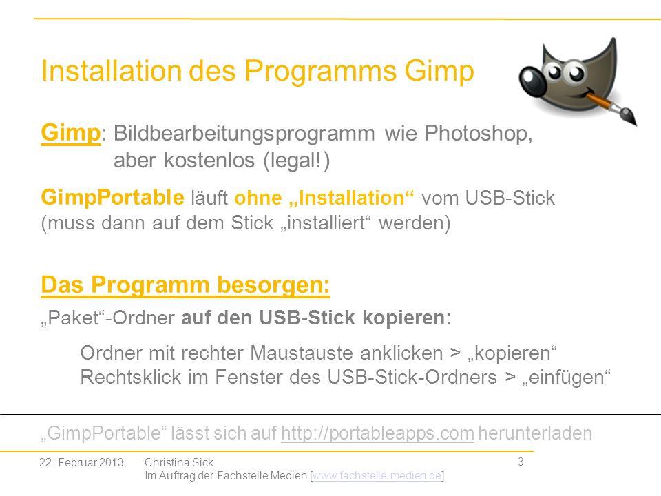Installation des Programms Gimp 4 Christina Sick Im Auftrag der Fachstelle Medien [www.fachstelle-medien.de]www.fachstelle-medien.de Das Programm auspacken: Doppelklick (mit Links) auf den Paket-Ordner gimp....paf den Anweisungen des Programms folgen (...weiter > weiter > … ) Ein Ordner (Gimp) erscheint auf dem Desktop (Startbildschirm) Programm Gimp starten: Den Ordner öffnen und Doppelklick auf GimpPortable.exe 22.