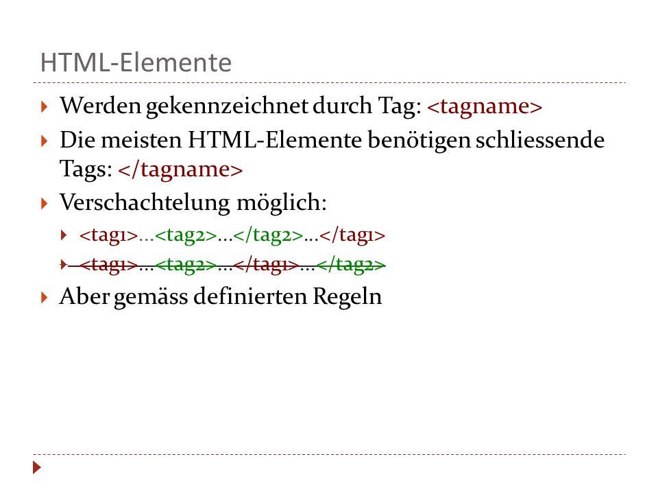HTML-Elemente Werden gekennzeichnet durch Tag: Die meisten HTML-Elemente benötigen schliessende Tags: Verschachtelung möglich:......... Aber gemäss de