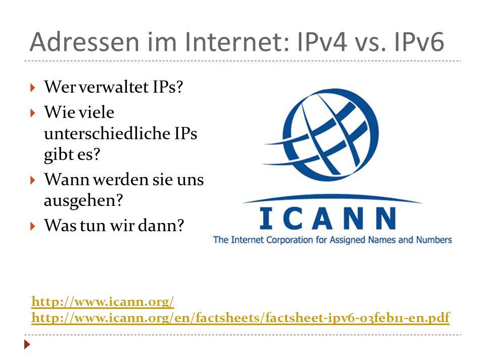 Adressen im Internet: IPv4 vs. IPv6 Wer verwaltet IPs? Wie viele unterschiedliche IPs gibt es? Wann werden sie uns ausgehen? Was tun wir dann? http://