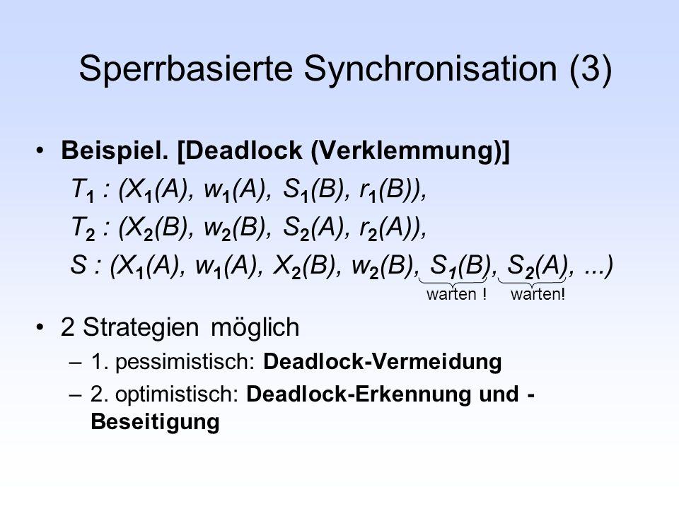 Sperrbasierte Synchronisation (3) Beispiel. [Deadlock (Verklemmung)] T 1 : (X 1 (A), w 1 (A), S 1 (B), r 1 (B)), T 2 : (X 2 (B), w 2 (B), S 2 (A), r 2