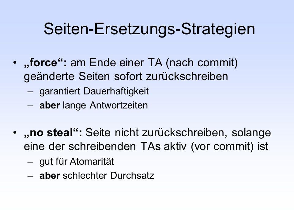 Seiten-Ersetzungs-Strategien force: am Ende einer TA (nach commit) geänderte Seiten sofort zurückschreiben – garantiert Dauerhaftigkeit – aber lange A