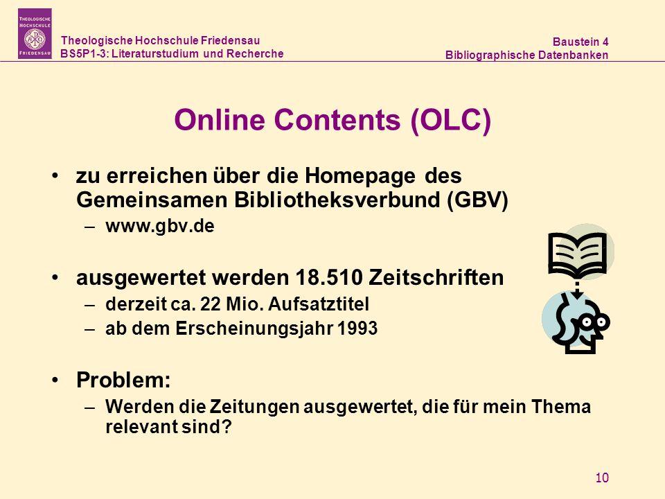 Theologische Hochschule Friedensau BS5P1-3: Literaturstudium und Recherche Baustein 4 Bibliographische Datenbanken 10 Online Contents (OLC) zu erreichen über die Homepage des Gemeinsamen Bibliotheksverbund (GBV) –www.gbv.de ausgewertet werden 18.510 Zeitschriften –derzeit ca.