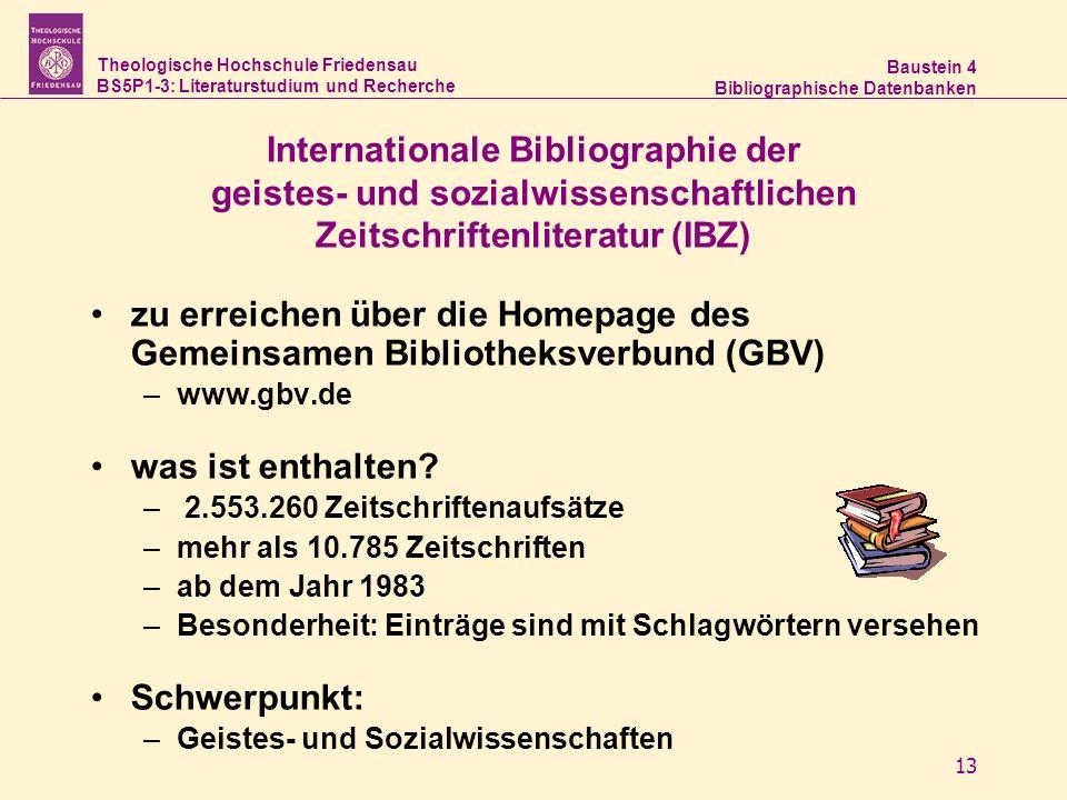 Theologische Hochschule Friedensau BS5P1-3: Literaturstudium und Recherche Baustein 4 Bibliographische Datenbanken 13 Internationale Bibliographie der geistes- und sozialwissenschaftlichen Zeitschriftenliteratur (IBZ) zu erreichen über die Homepage des Gemeinsamen Bibliotheksverbund (GBV) –www.gbv.de was ist enthalten.