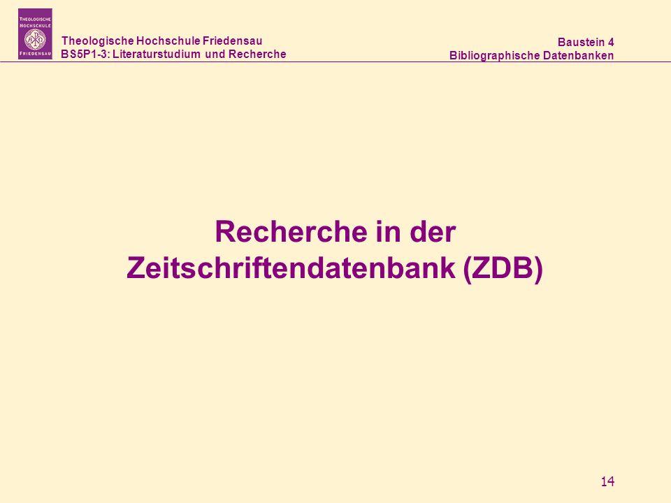 Theologische Hochschule Friedensau BS5P1-3: Literaturstudium und Recherche Baustein 4 Bibliographische Datenbanken 14 Recherche in der Zeitschriftendatenbank (ZDB)