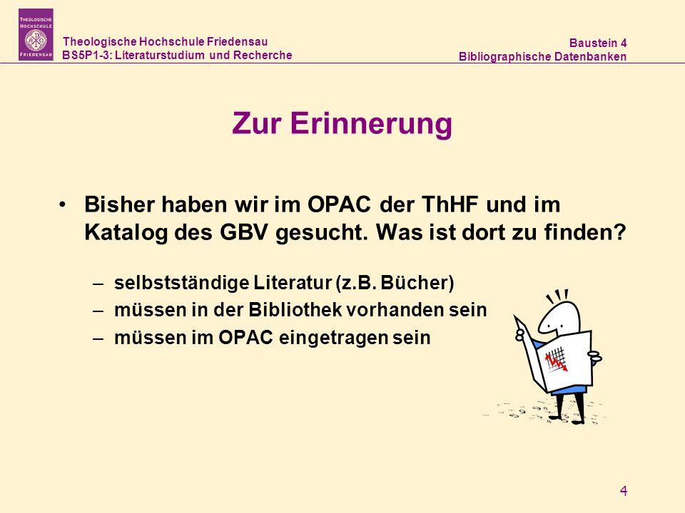 Theologische Hochschule Friedensau BS5P1-3: Literaturstudium und Recherche Baustein 4 Bibliographische Datenbanken 4 Zur Erinnerung Bisher haben wir im OPAC der ThHF und im Katalog des GBV gesucht.