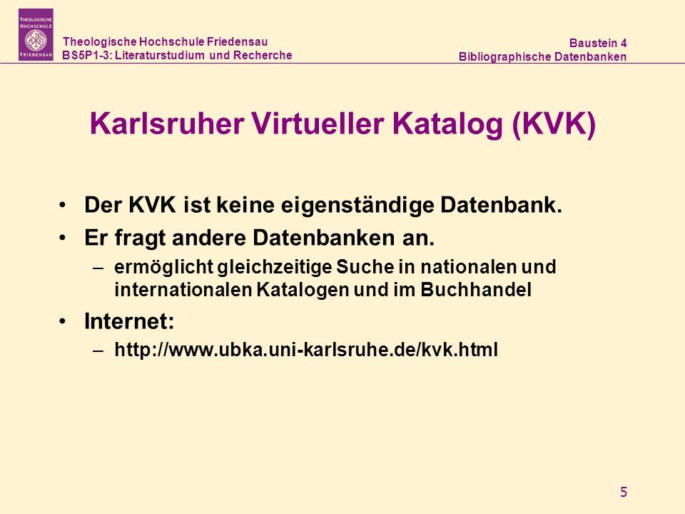 Theologische Hochschule Friedensau BS5P1-3: Literaturstudium und Recherche Baustein 4 Bibliographische Datenbanken 5 Karlsruher Virtueller Katalog (KVK) Der KVK ist keine eigenständige Datenbank.
