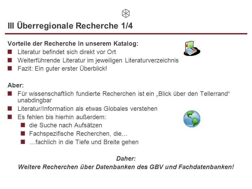 III Überregionale Recherche 1/4 Vorteile der Recherche in unserem Katalog: Literatur befindet sich direkt vor Ort Weiterführende Literatur im jeweiligen Literaturverzeichnis Fazit: Ein guter erster Überblick.
