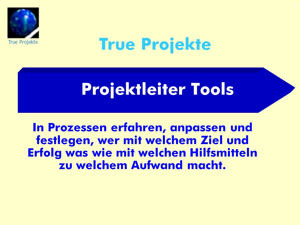 True Projekte 1 Projektleiter Tools In Prozessen erfahren, anpassen und festlegen, wer mit welchem Ziel und Erfolg was wie mit welchen Hilfsmitteln zu welchem Aufwand macht.