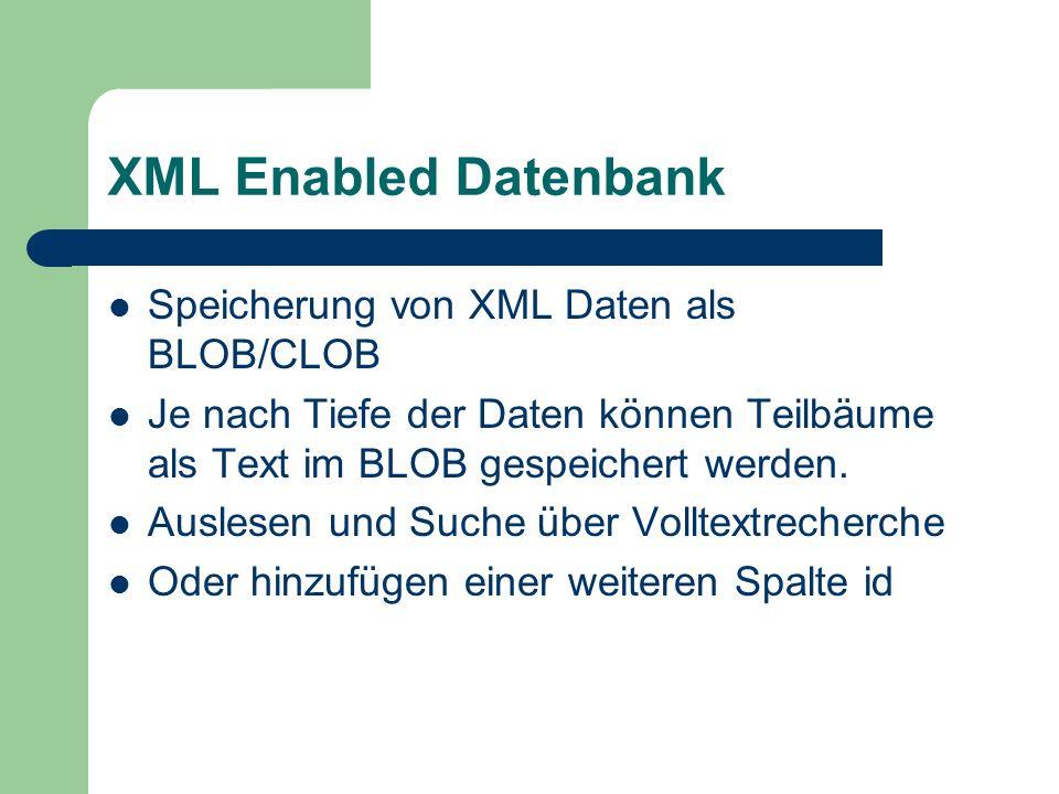 XML Enabled Datenbank Speicherung von XML Daten als BLOB/CLOB Je nach Tiefe der Daten können Teilbäume als Text im BLOB gespeichert werden. Auslesen u