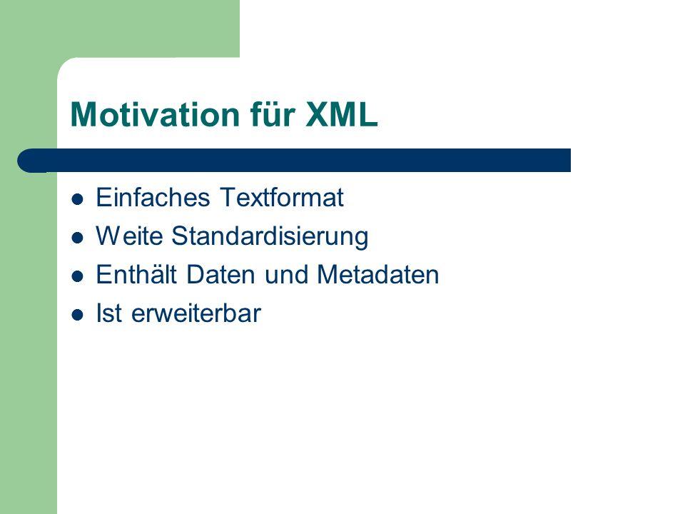Motivation für XML Einfaches Textformat Weite Standardisierung Enthält Daten und Metadaten Ist erweiterbar