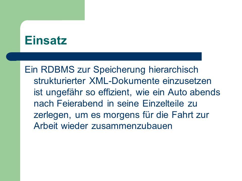 Einsatz Ein RDBMS zur Speicherung hierarchisch strukturierter XML-Dokumente einzusetzen ist ungefähr so effizient, wie ein Auto abends nach Feierabend in seine Einzelteile zu zerlegen, um es morgens für die Fahrt zur Arbeit wieder zusammenzubauen