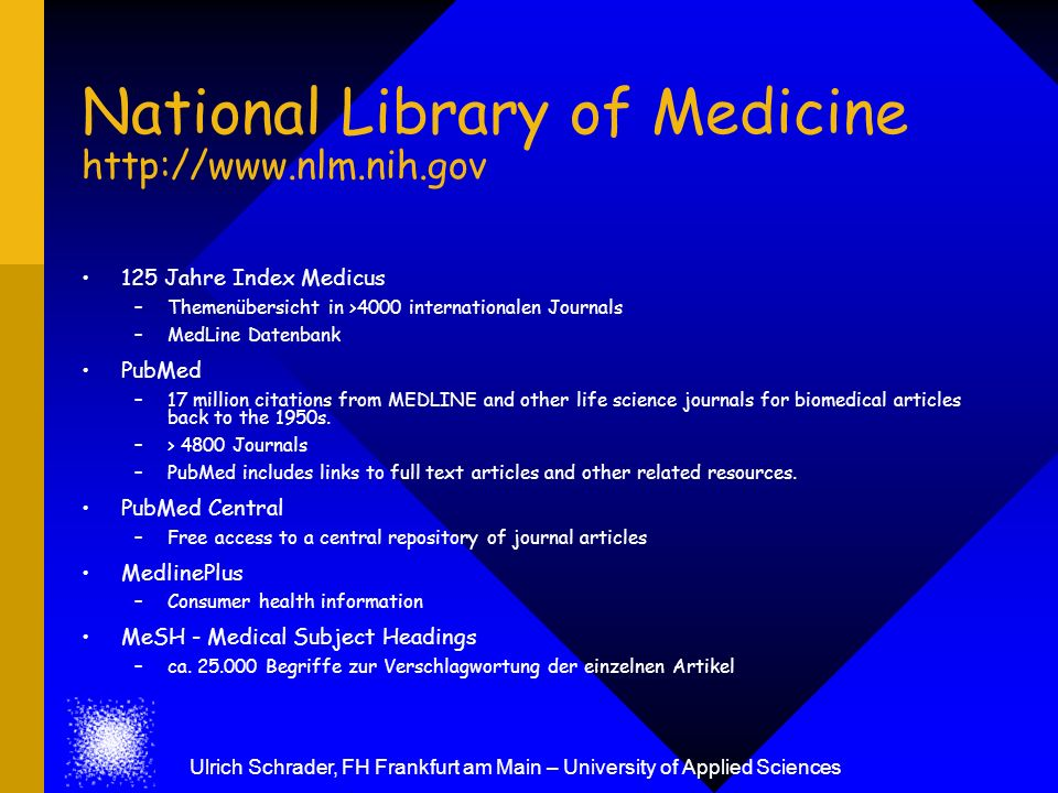 Ulrich Schrader, FH Frankfurt am Main – University of Applied Sciences National Library of Medicine http://www.nlm.nih.gov 125 Jahre Index Medicus –Themenübersicht in >4000 internationalen Journals –MedLine Datenbank PubMed –17 million citations from MEDLINE and other life science journals for biomedical articles back to the 1950s.