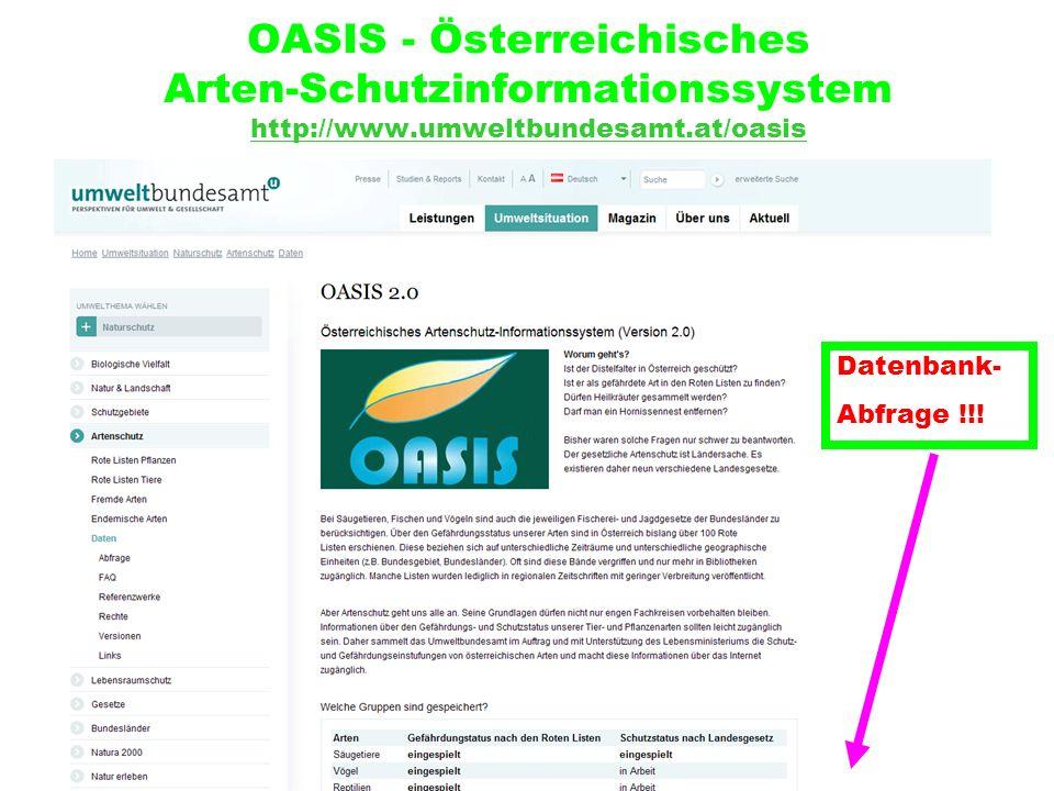 OASIS - Österreichisches Arten-Schutzinformationssystem http://www.umweltbundesamt.at/oasis http://www.umweltbundesamt.at/oasis Datenbank- Abfrage !!!