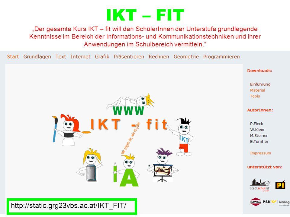IKT – FIT Der gesamte Kurs IKT – fit will den SchülerInnen der Unterstufe grundlegende Kenntnisse im Bereich der Informations- und Kommunikationstechniken und ihrer Anwendungen im Schulbereich vermitteln.