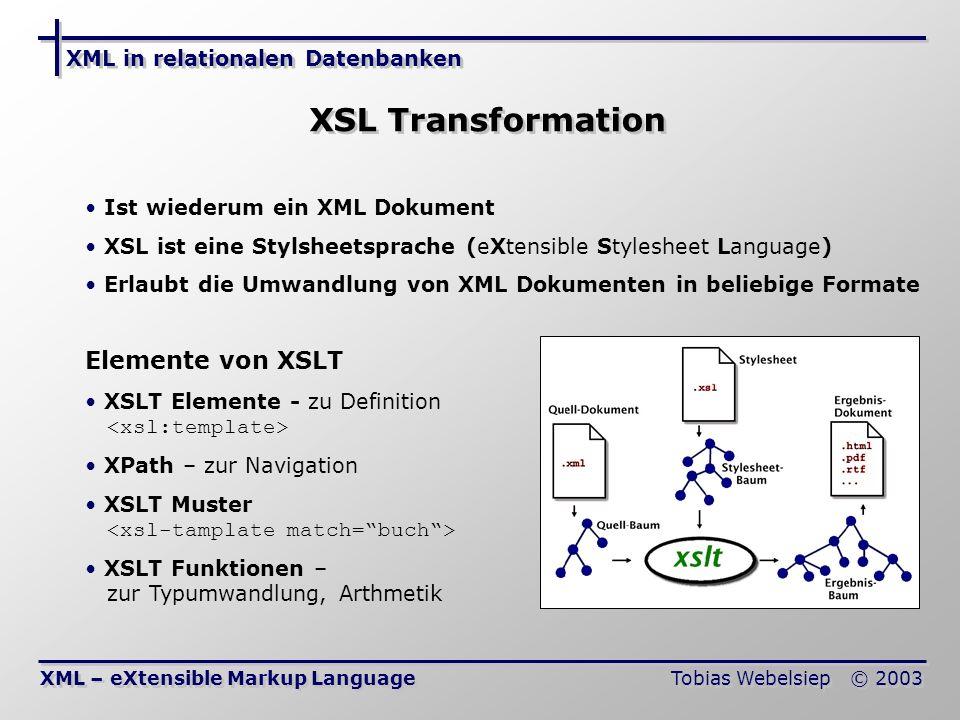 XML in relationalen Datenbanken Tobias Webelsiep © 2003 XSL Transformation XML – eXtensible Markup Language Ist wiederum ein XML Dokument XSL ist eine Stylsheetsprache (eXtensible Stylesheet Language) Erlaubt die Umwandlung von XML Dokumenten in beliebige Formate Elemente von XSLT XSLT Elemente - zu Definition XPath – zur Navigation XSLT Muster XSLT Funktionen – zur Typumwandlung, Arthmetik