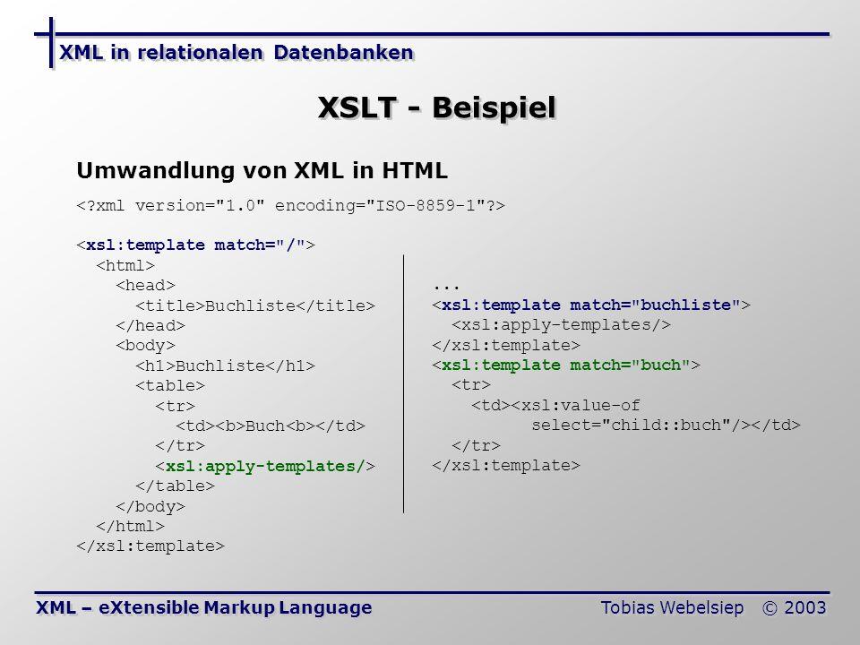 XML in relationalen Datenbanken Tobias Webelsiep © 2003 XSLT - Beispiel XML – eXtensible Markup Language Umwandlung von XML in HTML Buchliste Buchliste Buch...