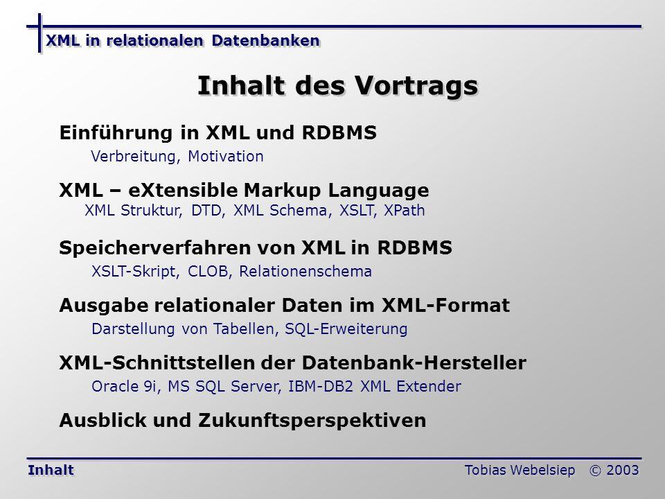 XML in relationalen Datenbanken Tobias Webelsiep © 2003 Einführung Relationale Datenbanken Das Medium zur Speicherung von Daten Einfacher Zugriff durch SQL Informationen Starke Wandlung seit Benutzung des Internets Flexibilität, Austauschbarkeit und Plattformunabhängigkeit sind wichtig XML Ist eine Beschreibungssprache von Dokumenten wie HTML Strukturiert Informationen zum Datenaustausch