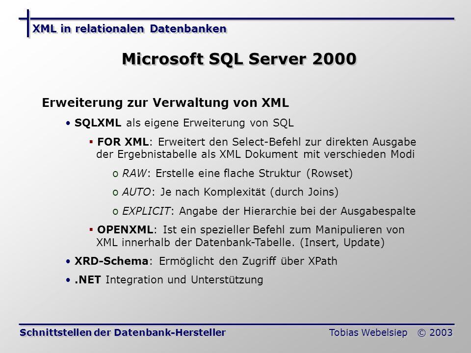 XML in relationalen Datenbanken Tobias Webelsiep © 2003 Microsoft SQL Server 2000 Schnittstellen der Datenbank-Hersteller Erweiterung zur Verwaltung von XML SQLXML als eigene Erweiterung von SQL FOR XML: Erweitert den Select-Befehl zur direkten Ausgabe der Ergebnistabelle als XML Dokument mit verschieden Modi o RAW: Erstelle eine flache Struktur (Rowset) o AUTO: Je nach Komplexität (durch Joins) o EXPLICIT: Angabe der Hierarchie bei der Ausgabespalte OPENXML: Ist ein spezieller Befehl zum Manipulieren von XML innerhalb der Datenbank-Tabelle.