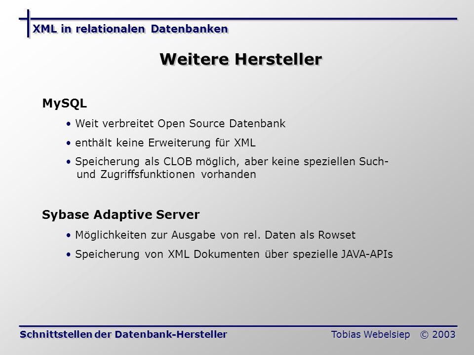 XML in relationalen Datenbanken Tobias Webelsiep © 2003 Weitere Hersteller Schnittstellen der Datenbank-Hersteller MySQL Weit verbreitet Open Source Datenbank enthält keine Erweiterung für XML Speicherung als CLOB möglich, aber keine speziellen Such- und Zugriffsfunktionen vorhanden Sybase Adaptive Server Möglichkeiten zur Ausgabe von rel.