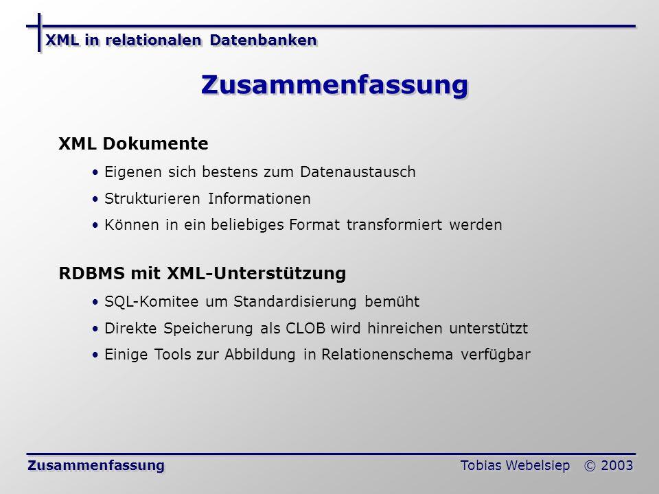 XML in relationalen Datenbanken Tobias Webelsiep © 2003 Zusammenfassung XML Dokumente Eigenen sich bestens zum Datenaustausch Strukturieren Informationen Können in ein beliebiges Format transformiert werden RDBMS mit XML-Unterstützung SQL-Komitee um Standardisierung bemüht Direkte Speicherung als CLOB wird hinreichen unterstützt Einige Tools zur Abbildung in Relationenschema verfügbar