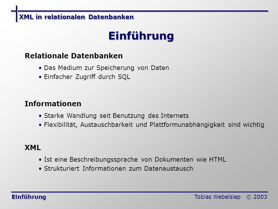 XML in relationalen Datenbanken Tobias Webelsiep © 2003 Verbreitungsgrad Einführung Verbreitung relationaler Datenbanken: Sind fast in jedem Anwendungsgebiet einsetzbar Erweiterung durch das objekt-relationale Modell Sehr große Anzahl von Internet-Datenbanken Anwendungsgebiete von XML Ideal zur Transformation in Internet-Formate (HTML, PDF, …) Spezielle Auszeichnungssprachen (Ausprägung von XML): BSML (Bioinformatic Sequence Markup Language) MathML (Mathematical Markup Language) AIML (Astronomical Instrument Markup Language) RDBMS und XML treffen in der Praxis häufig aufeinander