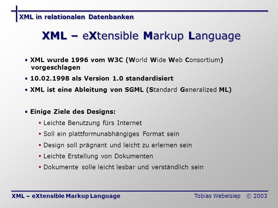 XML in relationalen Datenbanken Tobias Webelsiep © 2003 XML – eXtensible Markup Language XML wurde 1996 vom W3C (World Wide Web Consortium) vorgeschlagen 10.02.1998 als Version 1.0 standardisiert XML ist eine Ableitung von SGML (Standard Generalized ML) Einige Ziele des Designs: Leichte Benutzung fürs Internet Soll ein plattformunabhängiges Format sein Design soll prägnant und leicht zu erlernen sein Leichte Erstellung von Dokumenten Dokumente solle leicht lesbar und verständlich sein