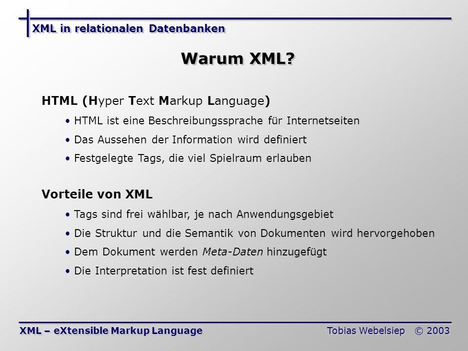 XML in relationalen Datenbanken Tobias Webelsiep © 2003 Aufbau und Struktur XML – eXtensible Markup Language Struktur Zentrale Struktur ist der Baum Gleichartige Informationen im Dokument werden zusammen- gefasst Jedes XML Dokument hat die gleiche interne Struktur Aufbau Jedes XML Dokument muss mit der XML Deklaration beginnen Jedes Dokument besitzt genau eine Wurzel