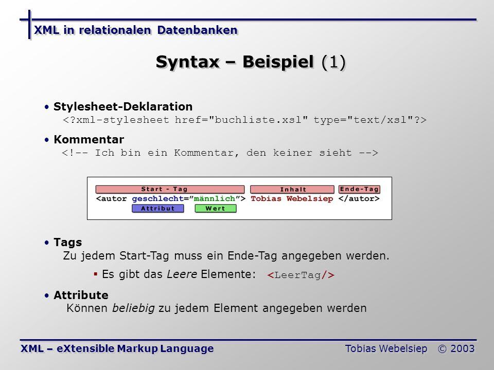 XML in relationalen Datenbanken Tobias Webelsiep © 2003 Syntax – Beispiel (2) XML – eXtensible Markup Language Entity-Referenzen Stehen für spezielle Zeichen & -> & < -> > &qout; -> &apos; -> CDATA Die Zeichen innerhalb von CDATA werden nicht unter- sucht (wie Kommentar), aber angezeigt.