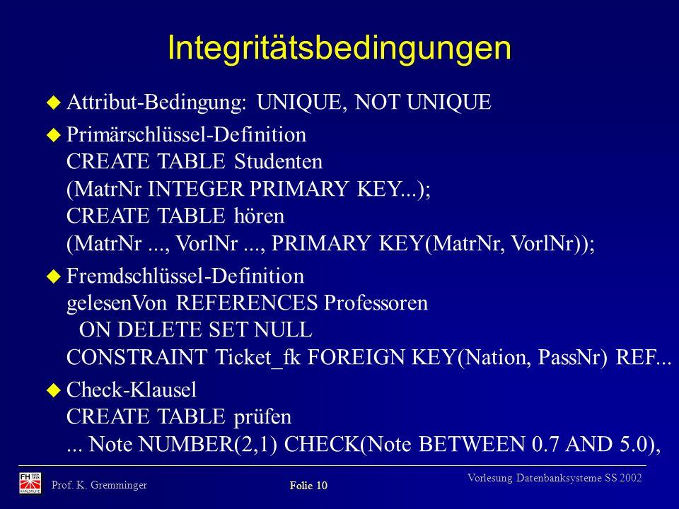 Prof. K. Gremminger Folie 10 Vorlesung Datenbanksysteme SS 2002 Integritätsbedingungen u Attribut-Bedingung: UNIQUE, NOT UNIQUE u Primärschlüssel-Defi