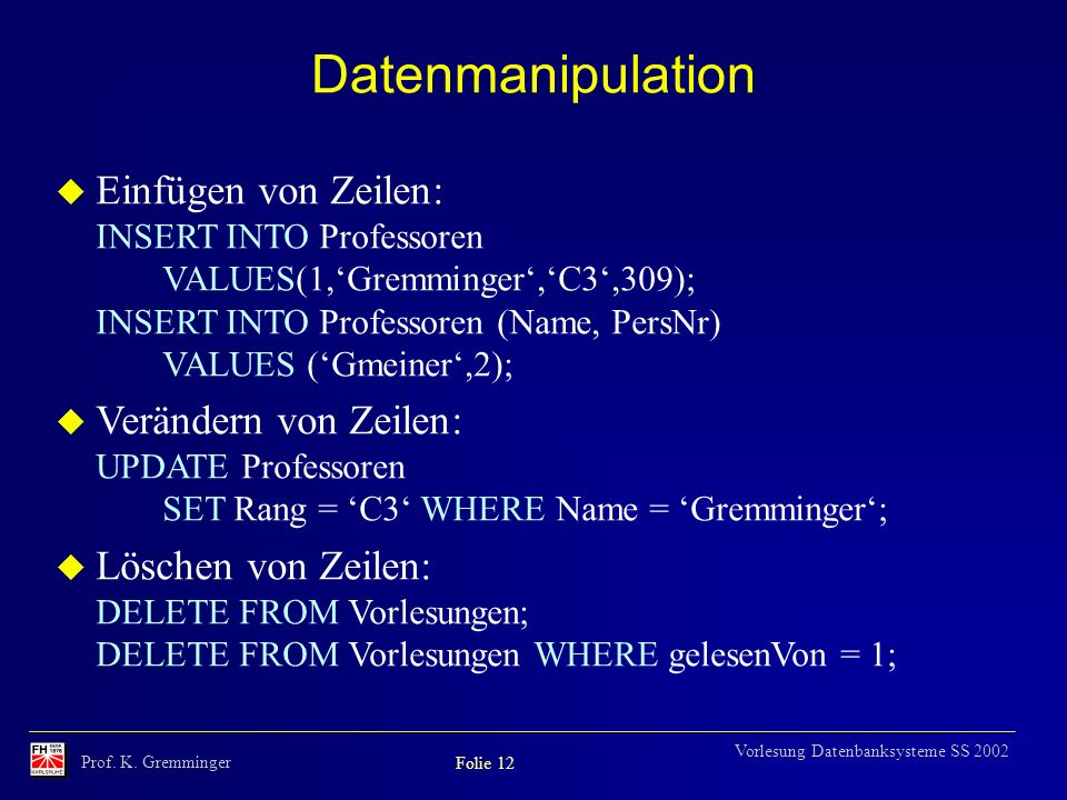 Prof. K. Gremminger Folie 12 Vorlesung Datenbanksysteme SS 2002 Datenmanipulation u Einfügen von Zeilen: INSERT INTO Professoren VALUES(1,Gremminger,C