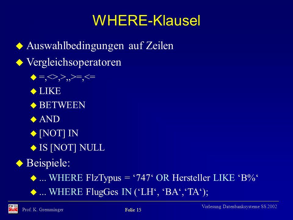 Prof. K. Gremminger Folie 15 Vorlesung Datenbanksysteme SS 2002 WHERE-Klausel u Auswahlbedingungen auf Zeilen u Vergleichsoperatoren u =,<>,>,,>=,<= u