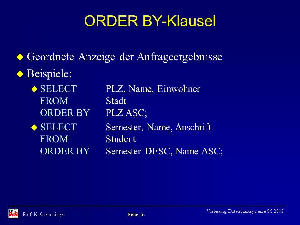 Prof. K. Gremminger Folie 16 Vorlesung Datenbanksysteme SS 2002 ORDER BY-Klausel u Geordnete Anzeige der Anfrageergebnisse u Beispiele: u SELECTPLZ, N